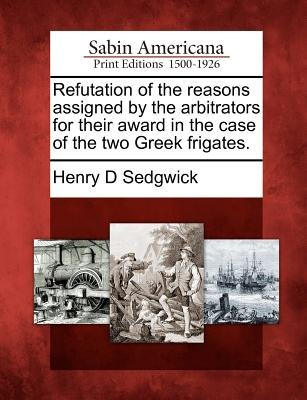 Refutation of the Reasons Assigned by the Arbitrators for Their Award in the Case of the Two Greek Frigates. (Paperback): Henry...