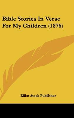 Bible Stories in Verse for My Children (1876) (Hardcover): Stock Publisher Elliot Stock Publisher, Elliot Stock Publisher