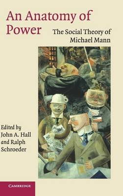 An Anatomy of Power - The Social Theory of Michael Mann (Hardcover, New): John A. Hall, Ralph Schroeder