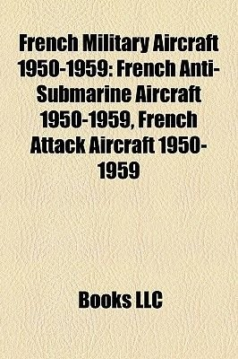 French Military Aircraft 1950-1959 - French Anti-Submarine Aircraft 1950-1959, French Attack Aircraft 1950-1959 (Paperback):...