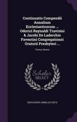 Continuatio Compendii Annalium Ecclesiasticorum ... Odorici Raynaldi Travisini & Jacobi de Laderchio Faventini Congregationsi...