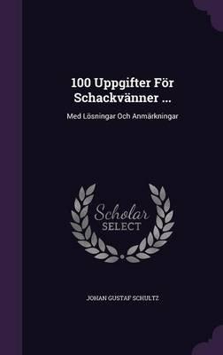 100 Uppgifter for Schackvanner ... - Med Losningar Och Anmarkningar (Hardcover): Johan Gustaf Schultz