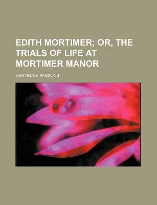 Edith Mortimer; Or, the Trials of Life at Mortimer Manor (Paperback): Gertrude Parsons Mrs Parsons, Gertrude Parsons