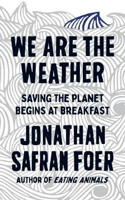 We are the Weather - Saving the Planet Begins at Breakfast (Hardcover): Jonathan Safran Foer