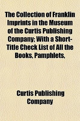 The Collection of Franklin Imprints in the Museum of the Curtis Publishing Company; With a Short-Title Check List of All the...