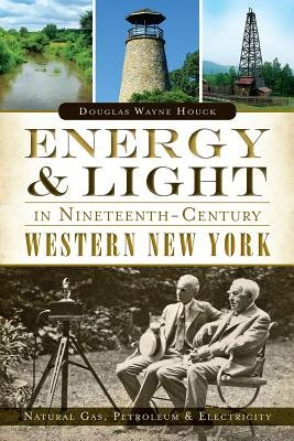 Energy & Light in Nineteenth-Century Western New York: - Natural Gas, Petroleum & Electricity (Paperback): Douglas Wayne Houck