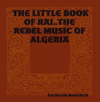 The Little Book of Rai..The Rebel Music of Algeria (Electronic book text): Kathleen Woolrich