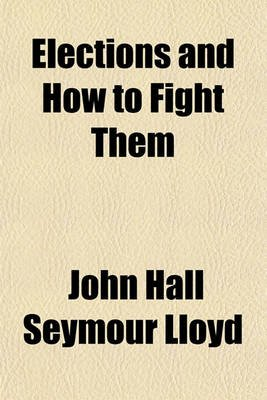 Elections and How to Fight Them (Paperback): John Hall Seymour Lloyd