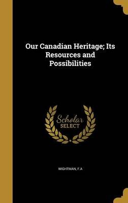 Our Canadian Heritage; Its Resources and Possibilities (Hardcover): F. A. Wightman