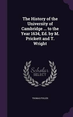 The History of the University of Cambridge ... to the Year 1634, Ed. by M. Prickett and T. Wright (Hardcover): Thomas Fuller