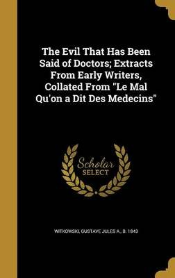 The Evil That Has Been Said of Doctors; Extracts from Early Writers, Collated from Le Mal Qu'on a Dit Des Medecins...