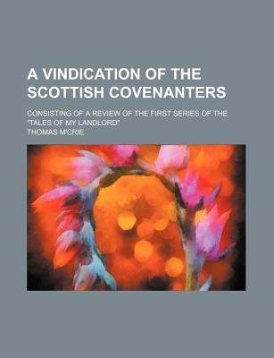 "A Vindication of the Scottish Covenanters; Consisting of a Review of the First Series of the ""Tales of My Landlord""..."