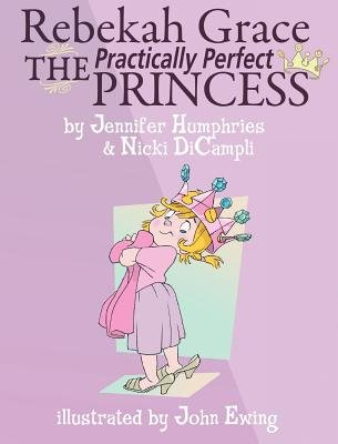 Rebekah Grace the Practically Perfect Princess (Hardcover): Jennifer Humphries, Nicki DiCampli
