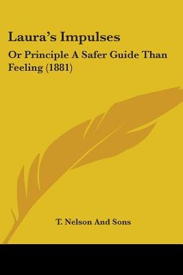 Laura's Impulses - Or Principle a Safer Guide Than Feeling (1881) (Paperback): T Nelson & Sons Publishing, T. Nelson And...