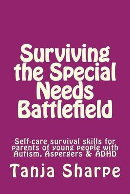 Surviving the Special Needs Battlefield - Self-Care Survival Skills for Parents of Young People with Autism, Aspergers & ADHD...