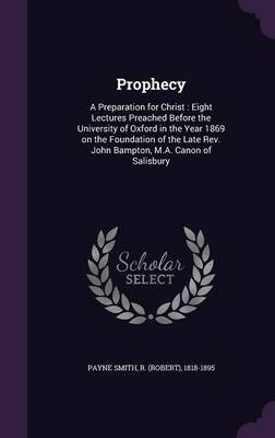 Prophecy - A Preparation for Christ: Eight Lectures Preached Before the University of Oxford in the Year 1869 on the Foundation...