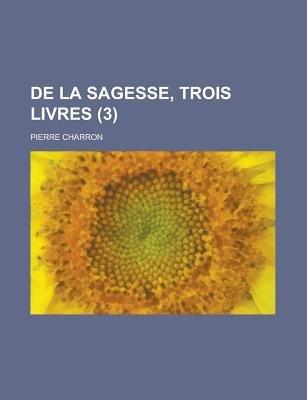 de La Sagesse, Trois Livres (3) (English, French, Paperback): United States Congress Labor, Pierre Charron
