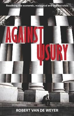 Against Usury - Resolving the Economic and Ecological Crisis (Paperback): Robert Van Der Weyer