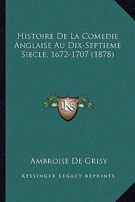 Histoire de La Comedie Anglaise Au Dix-Septieme Siecle, 1672-1707 (1878) (French, Paperback): Ambroise De Grisy