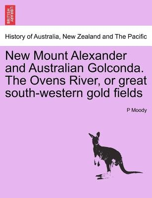New Mount Alexander and Australian Golconda. the Ovens River, or Great South-Western Gold Fields (Paperback): P. Moody