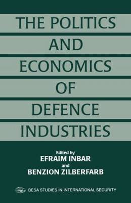 The Politics and Economics of Defence Industries (Paperback): Efraim Inbar, Benzion Zilberfarb