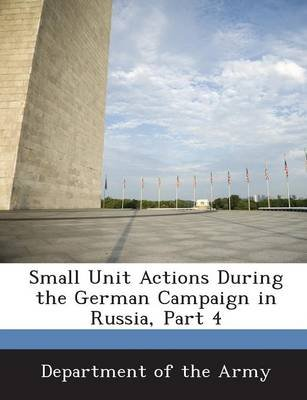 Small Unit Actions During the German Campaign in Russia, Part 4 (Paperback): Department of the Army