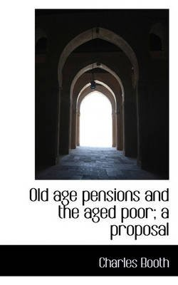 Old Age Pensions and the Aged Poor; A Proposal (Paperback): Charles Booth
