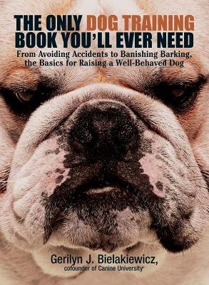 The Only Dog Training Book You Will Ever Need - From Avoiding Accidents to Banishing Barking, the Basics for Raising a...