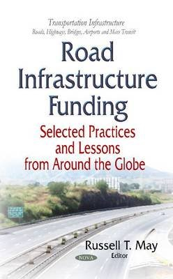 Road Infrastructure Funding - Selected Practices and Lessons From Around the Globe (Hardcover): Russell T May