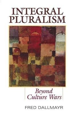 Integral Pluralism - Beyond Culture Wars (Paperback): Fred Dallmayr