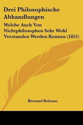 Drei Philosophische Abhandlungen - Welche Auch Von Nichtphilosophen Sehr Wohl Verstanden Werden Konnen (1851) (English, German,...