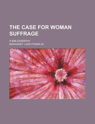 The Case for Woman Suffrage; A Bibliography (Paperback): Margaret Ladd Franklin