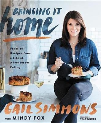Bringing It Home - Favorite Recipes from a Life of Adventurous Eating (Hardcover): Gail Simmons