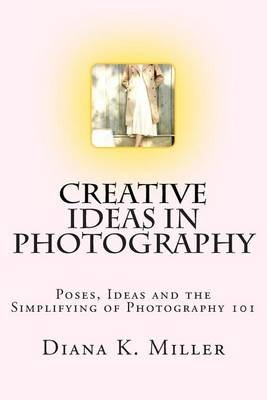Creative Ideas in Photography - Poses, Ideas and the Simplifying of Photography 101 (Paperback): Diana K. Miller