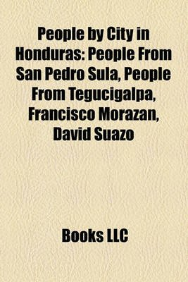People by City in Honduras - People from San Pedro Sula, People from Tegucigalpa, Francisco Morazn, David Suazo (Paperback):...
