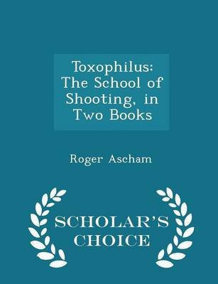 Toxophilus - The School of Shooting, in Two Books - Scholar's Choice Edition (Paperback): Roger Ascham