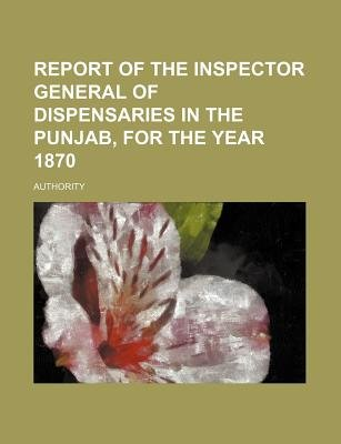 Report of the Inspector General of Dispensaries in the Punjab, for the Year 1870 (Paperback): Authority