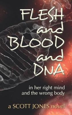 FLESH and BLOOD and DNA - in her right mind and the wrong body (Paperback): Scott Jones