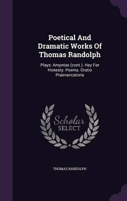 Poetical and Dramatic Works of Thomas Randolph - Plays: Amyntas (Cont.). Hey for Honesty. Poems. Oratio Praevaricatoria...
