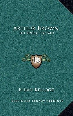 Arthur Brown - The Young Captain (Hardcover): Elijah Kellogg