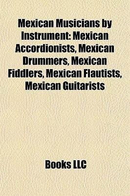 Mexican Musicians by Instrument - Mexican Accordionists, Mexican Drummers, Mexican Fiddlers, Mexican Flautists, Mexican...