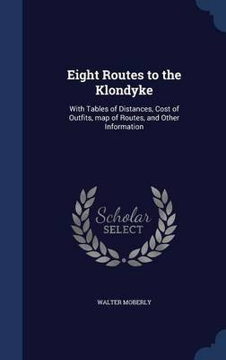 Eight Routes to the Klondyke - With Tables of Distances, Cost of Outfits, Map of Routes, and Other Information (Hardcover):...