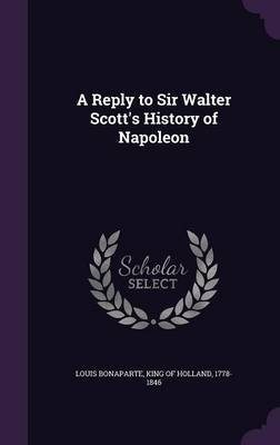 A Reply to Sir Walter Scott's History of Napoleon (Hardcover): King Of Holland 1778-1 Louis Bonaparte