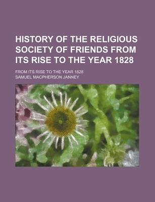 History of the Religious Society of Friends from Its Rise to the Year 1828; From Its Rise to the Year 1828 (Paperback): Samuel...