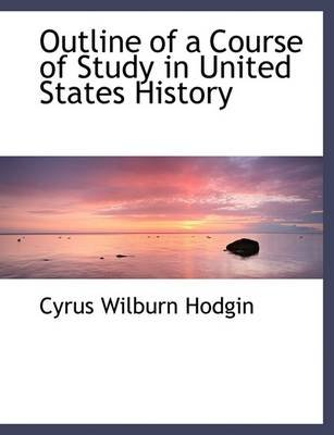 Outline of a Course of Study in United States History (Large print, Paperback, large type edition): Cyrus Wilburn Hodgin
