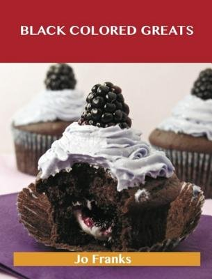 Black Colored Greats - Delicious Black Colored Recipes, the Top 100 Black Colored Recipes (Electronic book text): Jo Franks