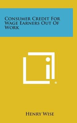 Consumer Credit for Wage Earners Out of Work (Hardcover): Henry Wise
