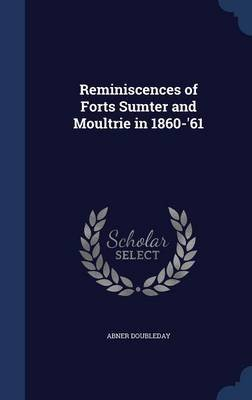 Reminiscences of Forts Sumter and Moultrie in 1860-'61 (Hardcover): Abner Doubleday