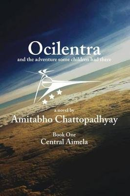 Ocilentra and the Adventure Some Children Had There - Book One - Central Aimela (Paperback): Amitabho Chattopadhyay