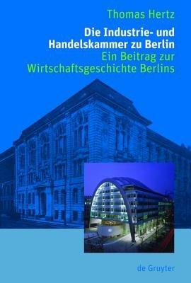 Die Industrie- Und Handelskammer Zu Berlin - Ein Beitrag Zur Wirtschaftsgeschichte Berlins (English, German, Book): Thomas Hertz